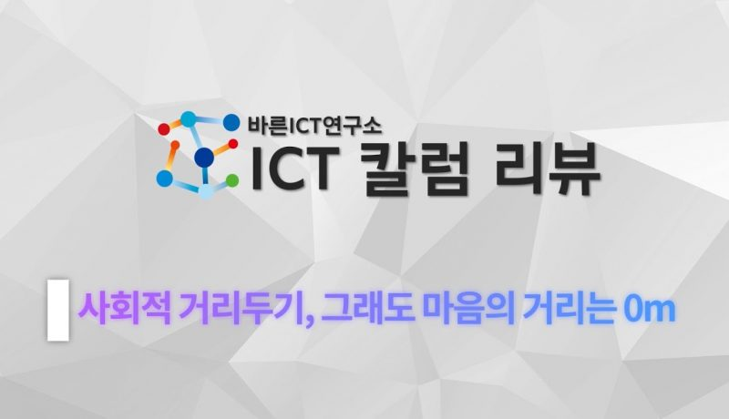 [바른ICT연구소 ICT 칼럼 리뷰] 사회적 거리두기, 그래도 마음의 거리는 0m